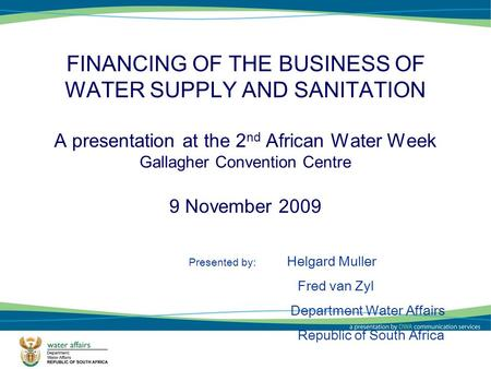 1 FINANCING OF THE BUSINESS OF WATER SUPPLY AND SANITATION A presentation at the 2 nd African Water Week Gallagher Convention Centre 9 November 2009 Presented.