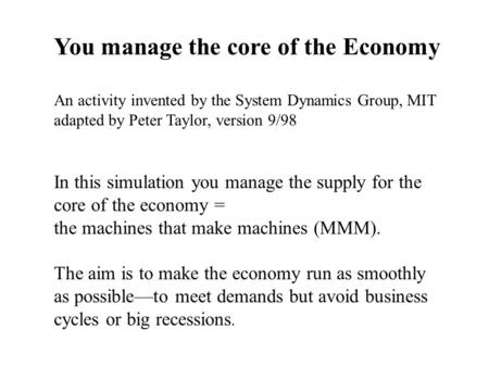In this simulation you manage the supply for the core of the economy = the machines that make machines (MMM). The aim is to make the economy run as smoothly.