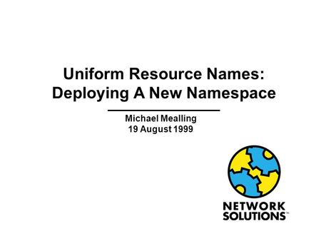 Uniform Resource Names: Deploying A New Namespace Michael Mealling 19 August 1999.