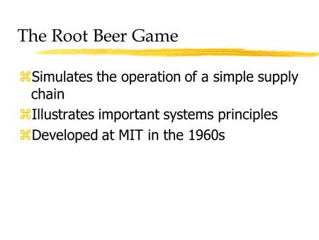 The Root Beer Game zSimulates the operation of a simple supply chain zIllustrates important systems principles zDeveloped at MIT in the 1960s.