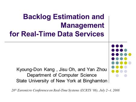 Backlog Estimation and Management for Real-Time Data Services Kyoung-Don Kang, Jisu Oh, and Yan Zhou Department of Computer Science State University of.