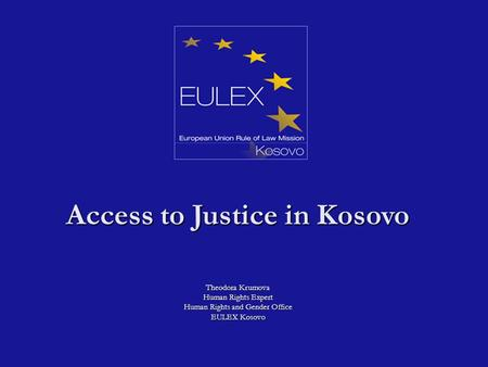 Access to Justice in Kosovo Theodora Krumova Human Rights Expert Human Rights and Gender Office EULEX Kosovo.