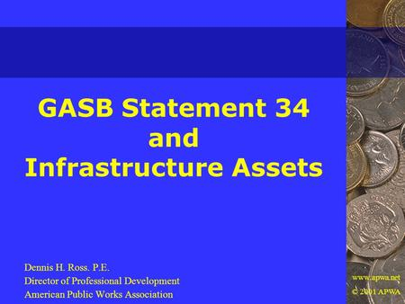 Www.apwa.net © 2001 APWA GASB Statement 34 and Infrastructure Assets Dennis H. Ross. P.E. Director of Professional Development American Public Works Association.