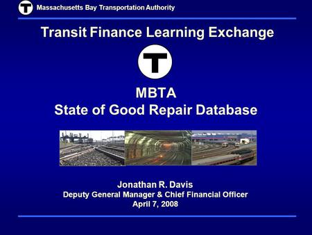 Massachusetts Bay Transportation Authority MBTA State of Good Repair Database Transit Finance Learning Exchange Jonathan R. Davis Deputy General Manager.