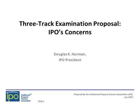 Prepared by the Intellectual Property Owners Association (IPO) July 2010 Three-Track Examination Proposal: IPO's Concerns Douglas K. Norman, IPO President.