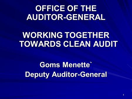 1 OFFICE OF THE AUDITOR-GENERAL WORKING TOGETHER TOWARDS CLEAN AUDIT Goms Menette` Deputy Auditor-General.