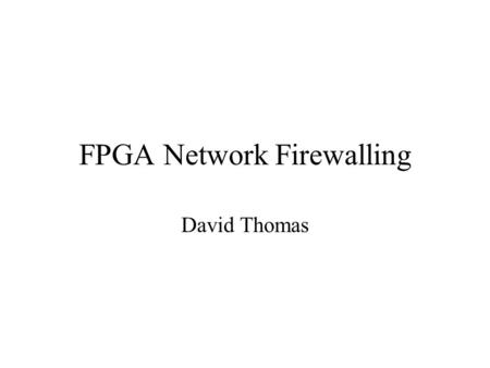 FPGA Network Firewalling David Thomas. Outline The Diadem firewall project Role of FPGAs within Diadem –The IBM FPGA Firewall Primary Goals Progress.