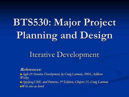 BTS530: Major Project Planning and Design Iterative Development References: Agile & Iterative Development, by Craig Larman, 2004, Addison Wesley. Agile.
