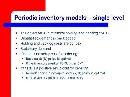 Periodic inventory models – single level  The objective is to minimize holding and backlog costs.  Unsatisfied demand is backlogged  Holding and backlog.
