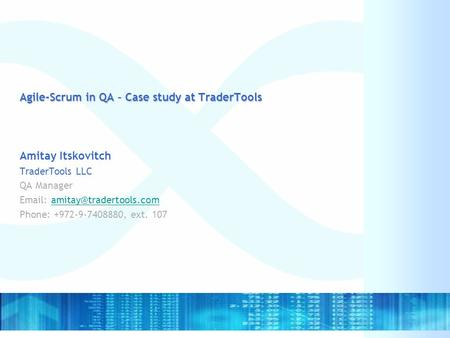 Agile-Scrum in QA – Case study at TraderTools Amitay Itskovitch TraderTools LLC QA Manager   Phone: +972-9-7408880,