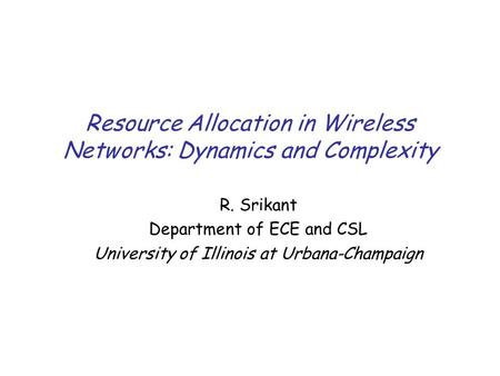 Resource Allocation in Wireless Networks: Dynamics and Complexity R. Srikant Department of ECE and CSL University of Illinois at Urbana-Champaign.
