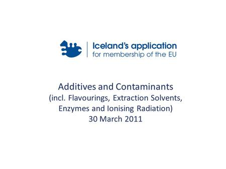 Additives and Contaminants (incl. Flavourings, Extraction Solvents, Enzymes and Ionising Radiation) 30 March 2011.