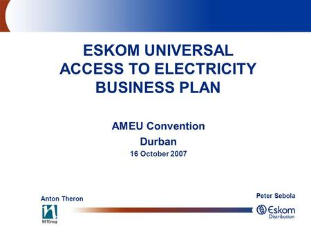 AMEU Convention Durban 16 October 2007 ESKOM UNIVERSAL ACCESS TO ELECTRICITY BUSINESS PLAN Anton Theron Peter Sebola.