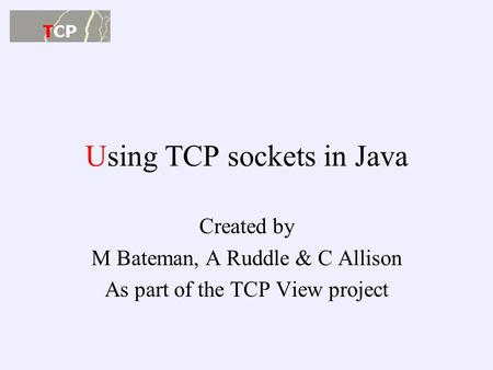 Using TCP sockets in Java Created by M Bateman, A Ruddle & C Allison As part of the TCP View project.