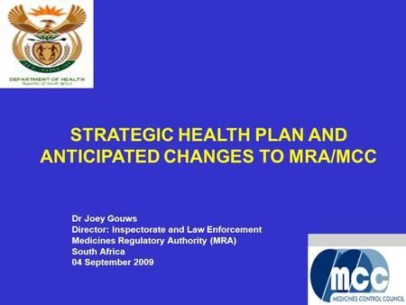 1 STRATEGIC HEALTH PLAN AND ANTICIPATED CHANGES TO MRA/MCC Dr Joey Gouws Director: Inspectorate and Law Enforcement Medicines Regulatory Authority (MRA)