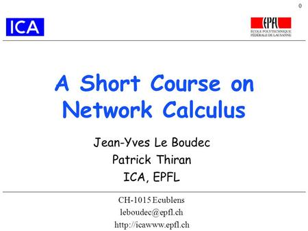 0 A Short Course on Network Calculus CH-1015 Ecublens  Jean-Yves Le Boudec Patrick Thiran ICA, EPFL.