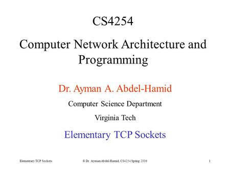 Elementary TCP Sockets© Dr. Ayman Abdel-Hamid, CS4254 Spring 20061 CS4254 Computer Network Architecture and Programming Dr. Ayman A. Abdel-Hamid Computer.