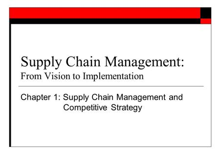 Supply Chain Management: From Vision to Implementation Chapter 1: Supply Chain Management and Competitive Strategy.