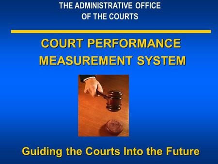 THE ADMINISTRATIVE OFFICE OF THE COURTS COURT PERFORMANCE MEASUREMENT SYSTEM MEASUREMENT SYSTEM Guiding the Courts Into the Future.
