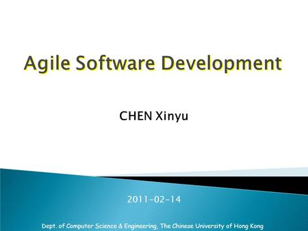 Dept. of Computer Science & Engineering, The Chinese University of Hong Kong Agile Software Development CHEN Xinyu 2011-02-14.