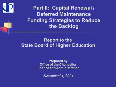 Report to the State Board of Higher Education Prepared by Office of the Chancellor Finance and Administration December 21, 2001 Part II: Capital Renewal.