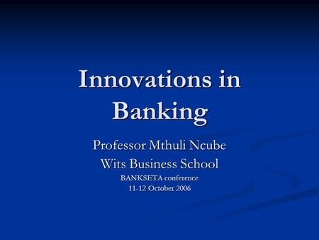 Innovations in Banking Professor Mthuli Ncube Wits Business School BANKSETA conference 11-12 October 2006.