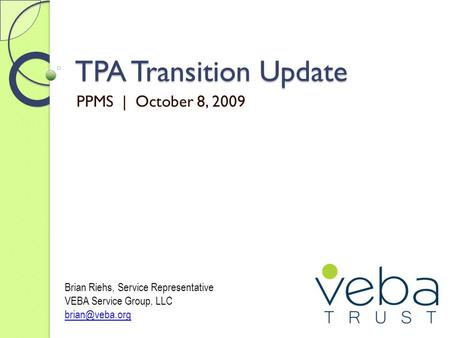 TPA Transition Update PPMS | October 8, 2009 Brian Riehs, Service Representative VEBA Service Group, LLC