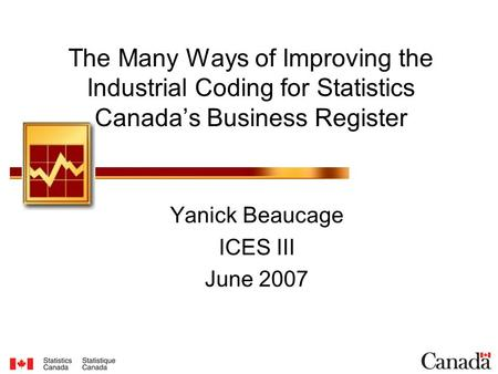 The Many Ways of Improving the Industrial Coding for Statistics Canada's Business Register Yanick Beaucage ICES III June 2007.