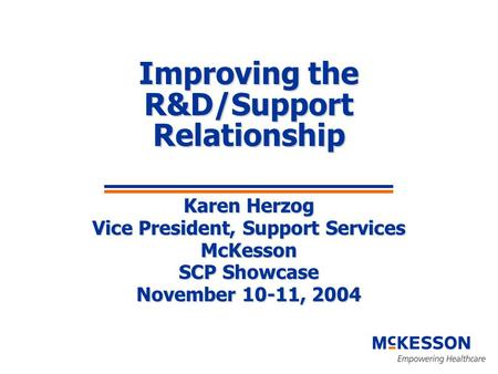 Improving the R&D/Support Relationship Karen Herzog Vice President, Support Services McKesson SCP Showcase November 10-11, 2004.