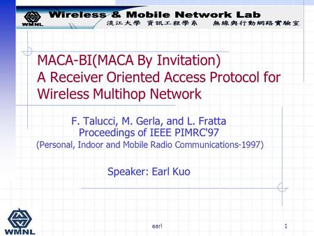 Earl1 MACA-BI(MACA By Invitation) A Receiver Oriented Access Protocol for Wireless Multihop Network F. Talucci, M. Gerla, and L. Fratta Proceedings of.