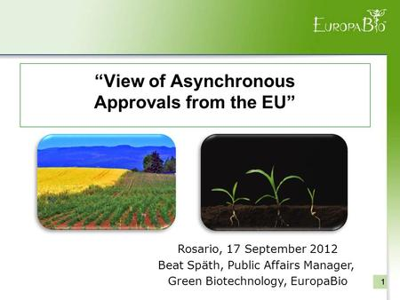 """View of Asynchronous Approvals from the EU"" 111 Rosario, 17 September 2012 Beat Späth, Public Affairs Manager, Green Biotechnology, EuropaBio."