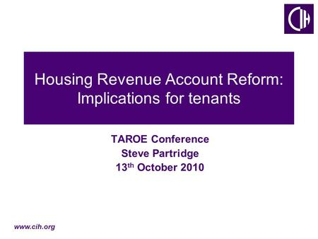 Www.cih.org Housing Revenue Account Reform: Implications for tenants TAROE Conference Steve Partridge 13 th October 2010.