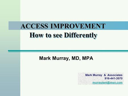 Mark Murray & Associates 916-441-3070 ACCESS IMPROVEMENT How to see Differently Mark Murray, MD, MPA.