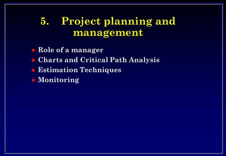 5.Project planning and management l Role of a manager l Charts and Critical Path Analysis l Estimation Techniques l Monitoring.