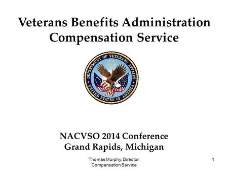Thomas Murphy, Director, Compensation Service 1 Veterans Benefits Administration Compensation Service NACVSO 2014 Conference Grand Rapids, Michigan.