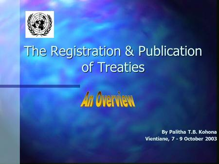 The Registration & Publication of Treaties By Palitha T.B. Kohona Vientiane, 7 - 9 October 2003.