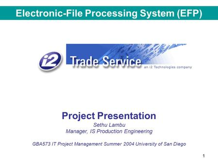 1 Project Presentation Sethu Lambu Manager, IS Production Engineering GBA573 IT Project Management Summer 2004 University of San Diego Electronic-File.