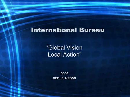 "1 International Bureau ""Global Vision Local Action"" 2006 Annual Report."