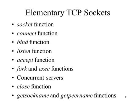 1 Elementary TCP Sockets socket function connect function bind function listen function accept function fork and exec functions Concurrent servers close.