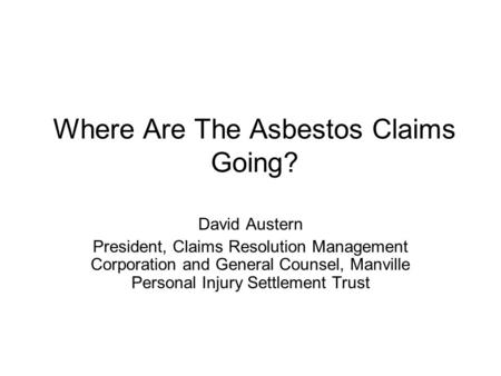 Where Are The Asbestos Claims Going? David Austern President, Claims Resolution Management Corporation and General Counsel, Manville Personal Injury Settlement.