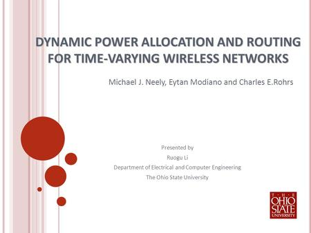 DYNAMIC POWER ALLOCATION AND ROUTING FOR TIME-VARYING WIRELESS NETWORKS Michael J. Neely, Eytan Modiano and Charles E.Rohrs Presented by Ruogu Li Department.