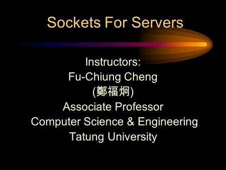 Sockets For Servers Instructors: Fu-Chiung Cheng ( 鄭福炯 ) Associate Professor Computer Science & Engineering Tatung University.