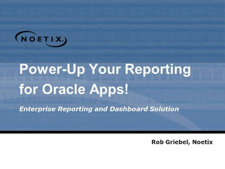 Power-Up Your Reporting for Oracle Apps! Enterprise Reporting and Dashboard Solution Rob Griebel, Noetix.