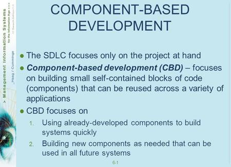 6-1 COMPONENT-BASED DEVELOPMENT The SDLC focuses only on the project at hand Component-based development (CBD) – focuses on building small self-contained.