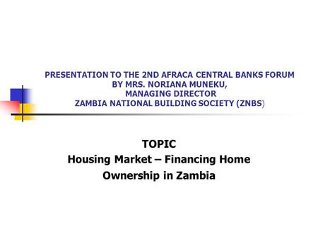 PRESENTATION TO THE 2ND AFRACA CENTRAL BANKS FORUM BY MRS. NORIANA MUNEKU, MANAGING DIRECTOR ZAMBIA NATIONAL BUILDING SOCIETY (ZNBS) TOPIC Housing Market.
