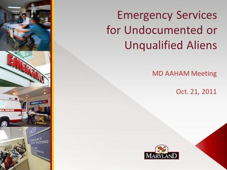 Emergency Services for Undocumented or Unqualified Aliens MD AAHAM Meeting Oct. 21, 2011.