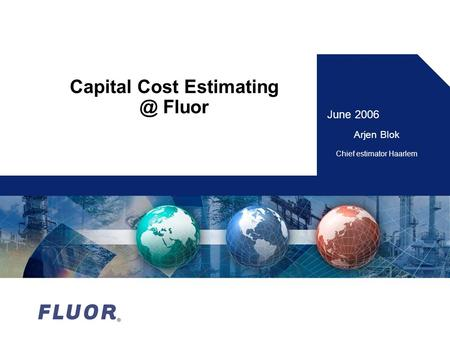 Capital Cost Fluor June 2006 Arjen Blok Chief estimator Haarlem.