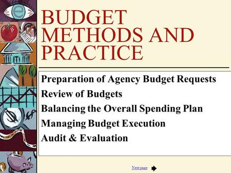 Next page BUDGET METHODS AND PRACTICE Preparation of Agency Budget Requests Review of Budgets Balancing the Overall Spending Plan Managing Budget Execution.