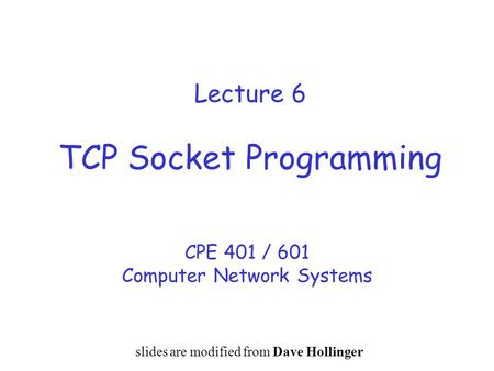 Lecture 6 TCP Socket Programming CPE 401 / 601 Computer Network Systems slides are modified from Dave Hollinger.