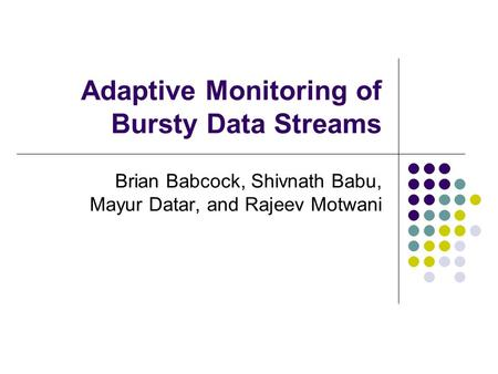 Adaptive Monitoring of Bursty Data Streams Brian Babcock, Shivnath Babu, Mayur Datar, and Rajeev Motwani.